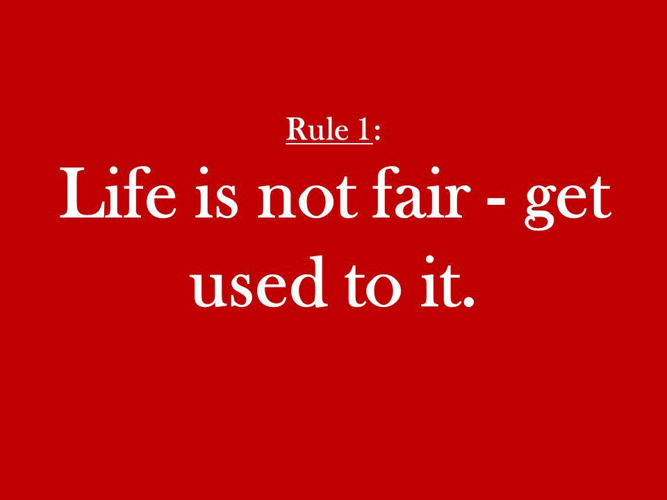 Rule 1: Life is not fair - get used to it.
