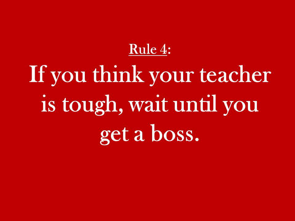 Rule 4: If you think your teacher is tough, wait until you get a boss.