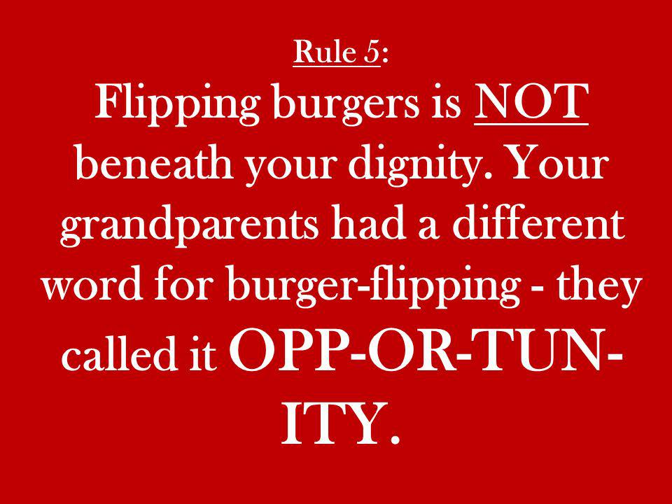 Rule 5: Flipping burgers is NOT beneath your dignity.