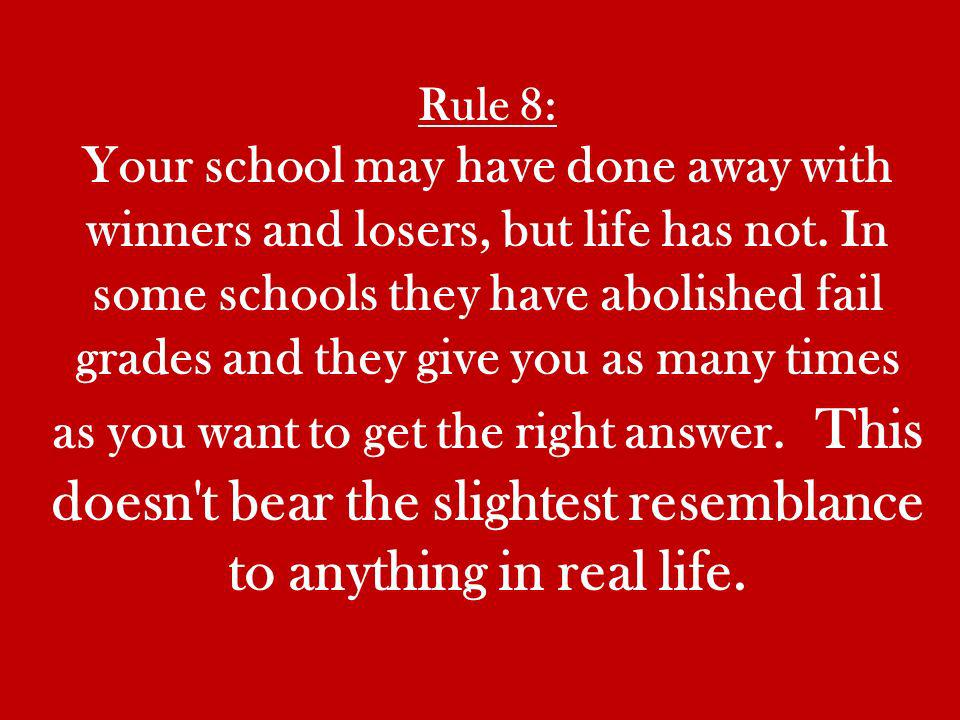 Rule 8: Your school may have done away with winners and losers, but life has not.