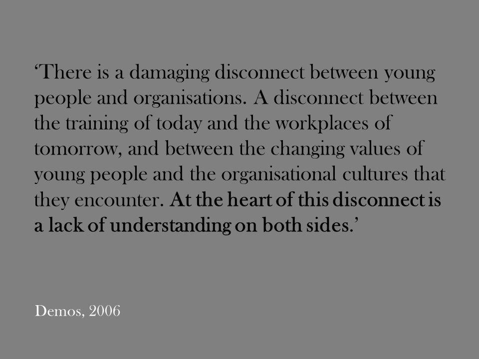 Demos, 2006 There is a damaging disconnect between young people and organisations.