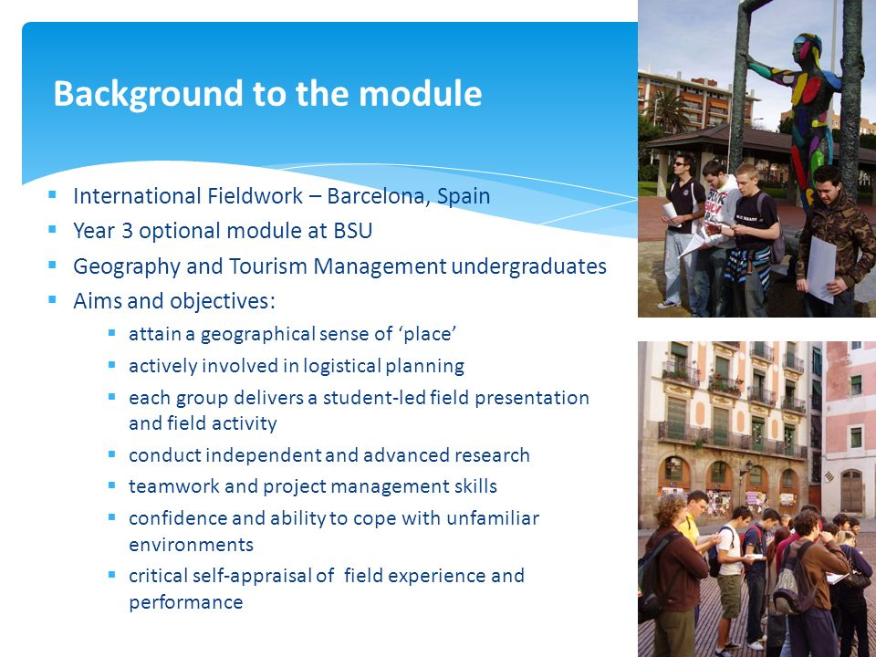 International Fieldwork – Barcelona, Spain Year 3 optional module at BSU Geography and Tourism Management undergraduates Aims and objectives: attain a