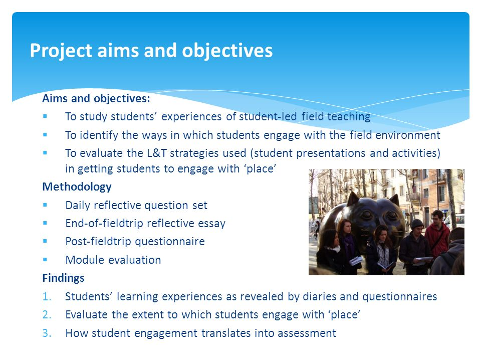 Aims and objectives: To study students experiences of student-led field teaching To identify the ways in which students engage with the field environment To evaluate the L&T strategies used (student presentations and activities) in getting students to engage with place Methodology Daily reflective question set End-of-fieldtrip reflective essay Post-fieldtrip questionnaire Module evaluation Findings 1.Students learning experiences as revealed by diaries and questionnaires 2.Evaluate the extent to which students engage with place 3.How student engagement translates into assessment Project aims and objectives
