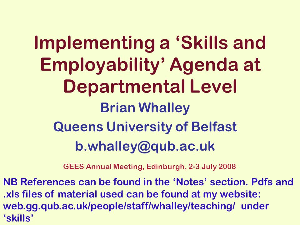 Implementing a Skills and Employability Agenda at Departmental Level Brian Whalley Queens University of Belfast b.whalley@qub.ac.uk GEES Annual Meeting, Edinburgh, 2-3 July 2008 NB References can be found in the Notes section.
