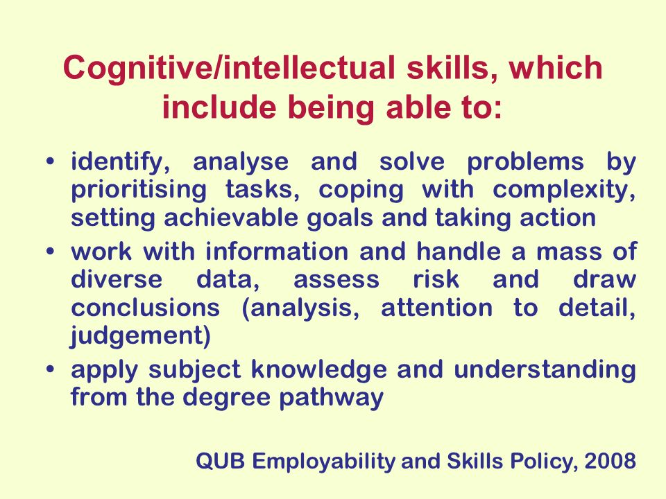 Cognitive/intellectual skills, which include being able to: identify, analyse and solve problems by prioritising tasks, coping with complexity, setting achievable goals and taking action work with information and handle a mass of diverse data, assess risk and draw conclusions (analysis, attention to detail, judgement) apply subject knowledge and understanding from the degree pathway QUB Employability and Skills Policy, 2008