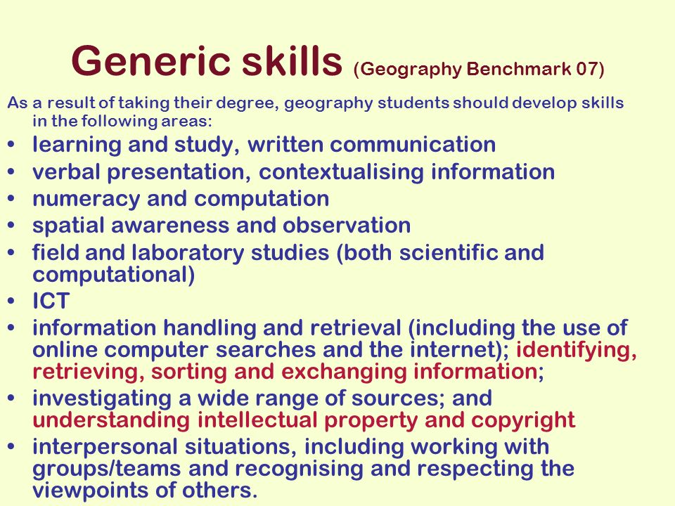 Generic skills (Geography Benchmark 07) As a result of taking their degree, geography students should develop skills in the following areas: learning and study, written communication verbal presentation, contextualising information numeracy and computation spatial awareness and observation field and laboratory studies (both scientific and computational) ICT information handling and retrieval (including the use of online computer searches and the internet); identifying, retrieving, sorting and exchanging information; investigating a wide range of sources; and understanding intellectual property and copyright interpersonal situations, including working with groups/teams and recognising and respecting the viewpoints of others.