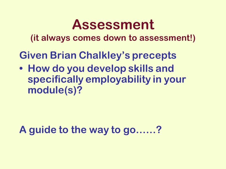 Assessment (it always comes down to assessment!) Given Brian Chalkleys precepts How do you develop skills and specifically employability in your module(s).