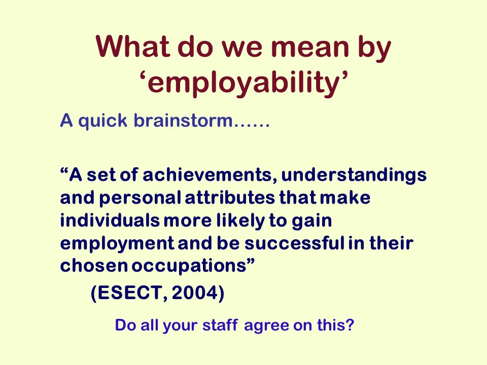 What do we mean by employability A quick brainstorm…… A set of achievements, understandings and personal attributes that make individuals more likely to gain employment and be successful in their chosen occupations (ESECT, 2004) Do all your staff agree on this