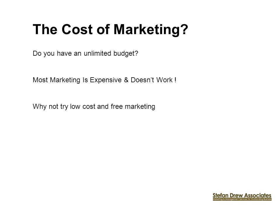 The Cost of Marketing. Do you have an unlimited budget.