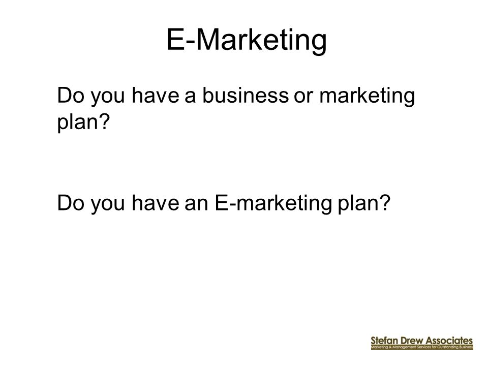 E-Marketing Do you have a business or marketing plan Do you have an E-marketing plan