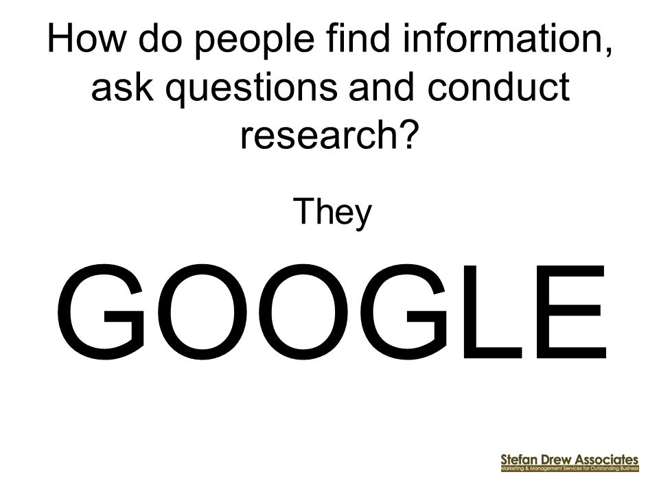 How do people find information, ask questions and conduct research? They GOOGLE