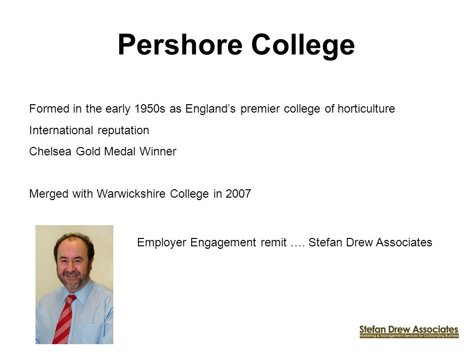 Pershore College Formed in the early 1950s as Englands premier college of horticulture International reputation Chelsea Gold Medal Winner Merged with