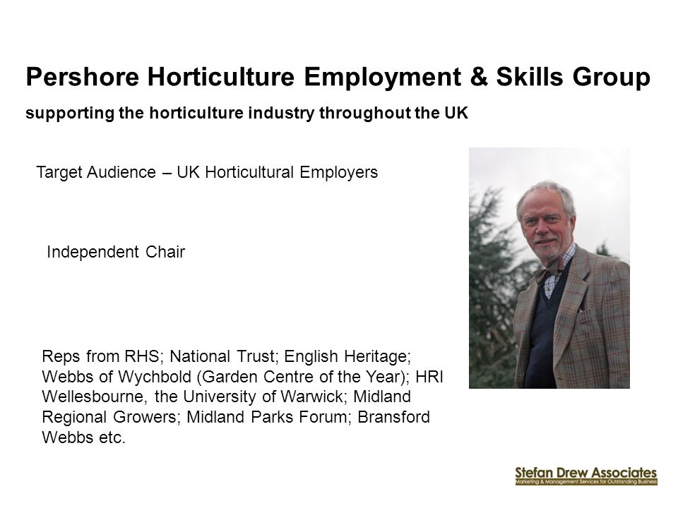 Pershore Horticulture Employment & Skills Group supporting the horticulture industry throughout the UK Target Audience – UK Horticultural Employers Reps from RHS; National Trust; English Heritage; Webbs of Wychbold (Garden Centre of the Year); HRI Wellesbourne, the University of Warwick; Midland Regional Growers; Midland Parks Forum; Bransford Webbs etc.