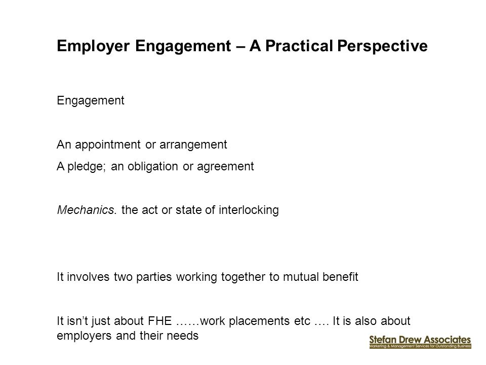 Employer Engagement – A Practical Perspective Engagement An appointment or arrangement A pledge; an obligation or agreement Mechanics. the act or stat