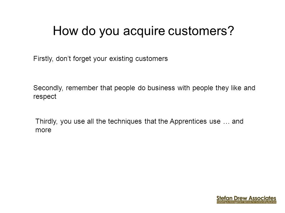 How do you acquire customers? Firstly, dont forget your existing customers Secondly, remember that people do business with people they like and respec