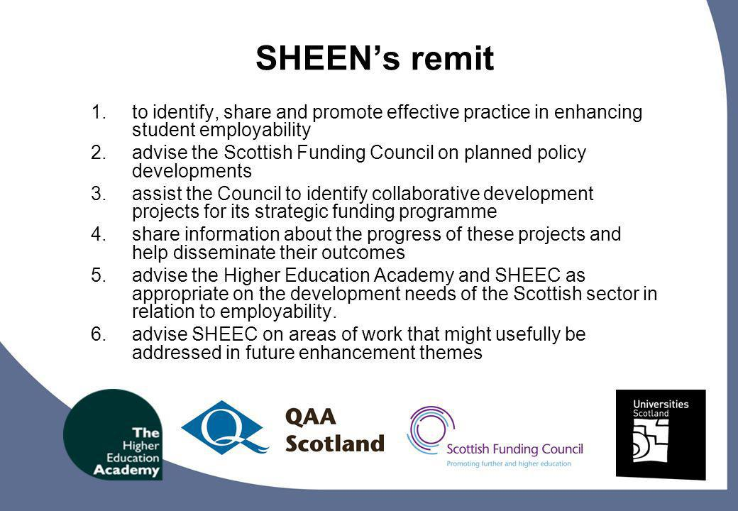 14 SHEENs remit 1.to identify, share and promote effective practice in enhancing student employability 2.advise the Scottish Funding Council on planned policy developments 3.assist the Council to identify collaborative development projects for its strategic funding programme 4.share information about the progress of these projects and help disseminate their outcomes 5.advise the Higher Education Academy and SHEEC as appropriate on the development needs of the Scottish sector in relation to employability.