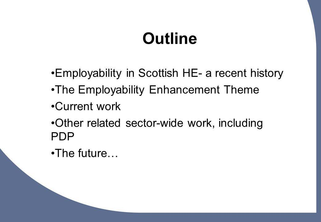 3 Outline Employability in Scottish HE- a recent history The Employability Enhancement Theme Current work Other related sector-wide work, including PDP The future…