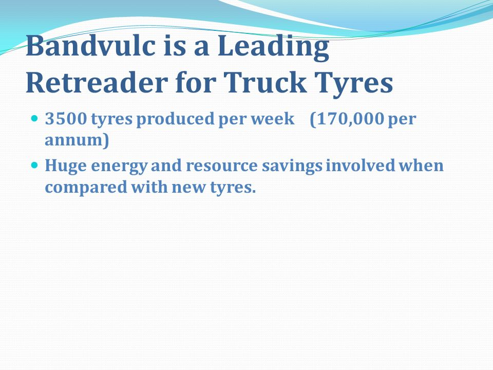 Bandvulc is a Leading Retreader for Truck Tyres 3500 tyres produced per week (170,000 per annum) Huge energy and resource savings involved when compared with new tyres.
