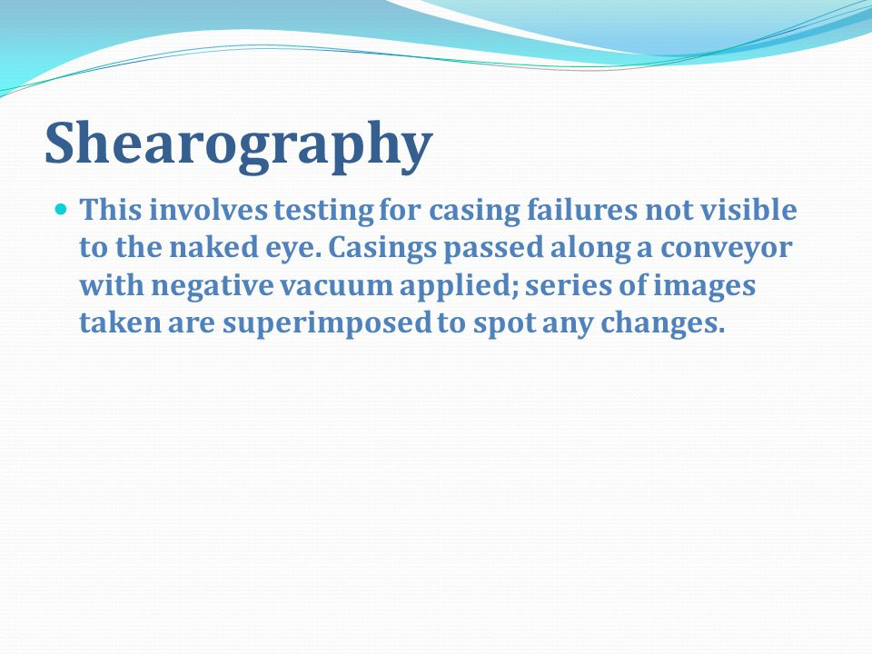 Shearography This involves testing for casing failures not visible to the naked eye.