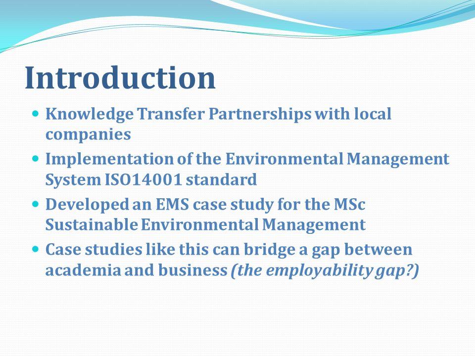Introduction Knowledge Transfer Partnerships with local companies Implementation of the Environmental Management System ISO14001 standard Developed an EMS case study for the MSc Sustainable Environmental Management Case studies like this can bridge a gap between academia and business (the employability gap )