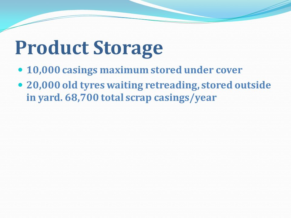 Product Storage 10,000 casings maximum stored under cover 20,000 old tyres waiting retreading, stored outside in yard. 68,700 total scrap casings/year