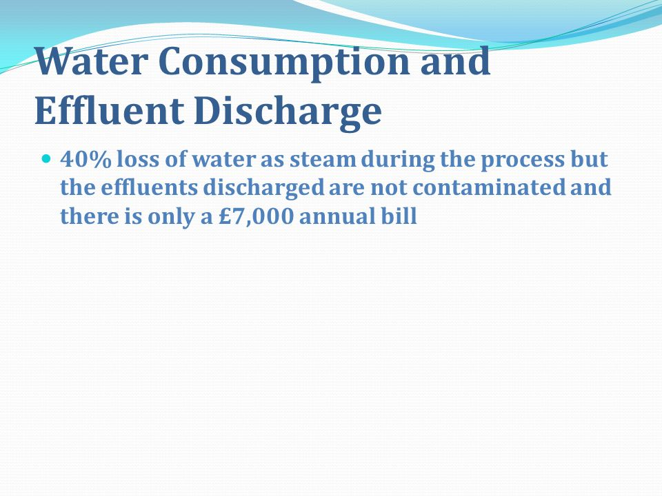 Water Consumption and Effluent Discharge 40% loss of water as steam during the process but the effluents discharged are not contaminated and there is only a £7,000 annual bill