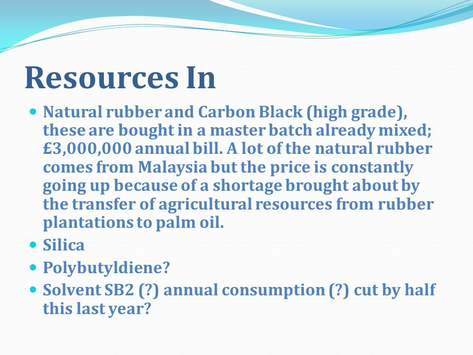 Resources In Natural rubber and Carbon Black (high grade), these are bought in a master batch already mixed; £3,000,000 annual bill. A lot of the natu