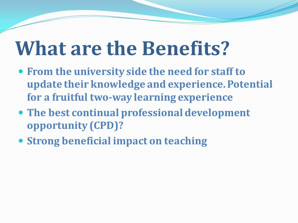 What are the Benefits? From the university side the need for staff to update their knowledge and experience. Potential for a fruitful two-way learning