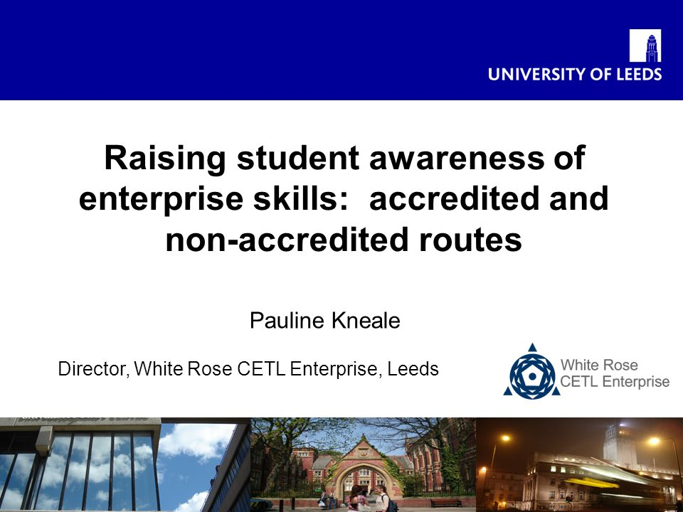 Pauline Kneale Director, White Rose CETL Enterprise, Leeds Raising student awareness of enterprise skills: accredited and non-accredited routes