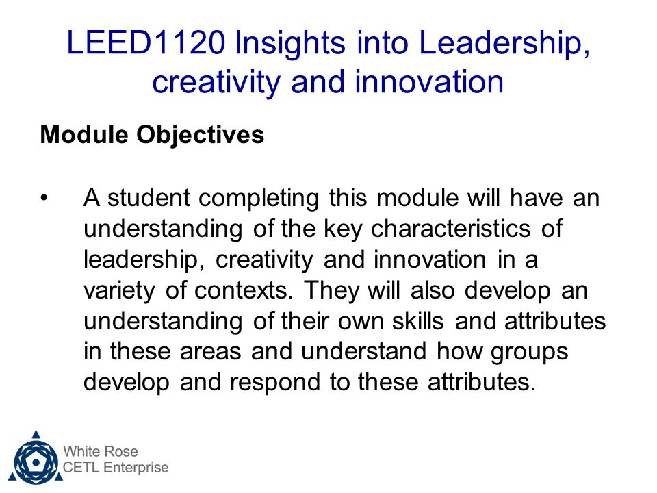 LEED1120 Insights into Leadership, creativity and innovation Module Objectives A student completing this module will have an understanding of the key