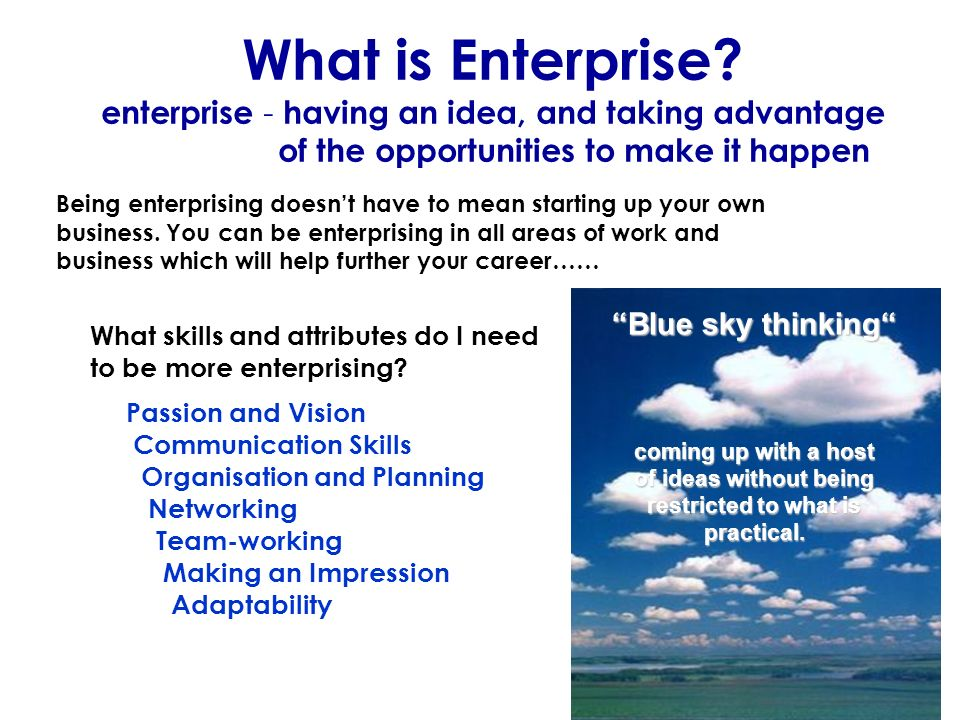 What is Enterprise? enterprise - having an idea, and taking advantage of the opportunities to make it happen Being enterprising doesnt have to mean st