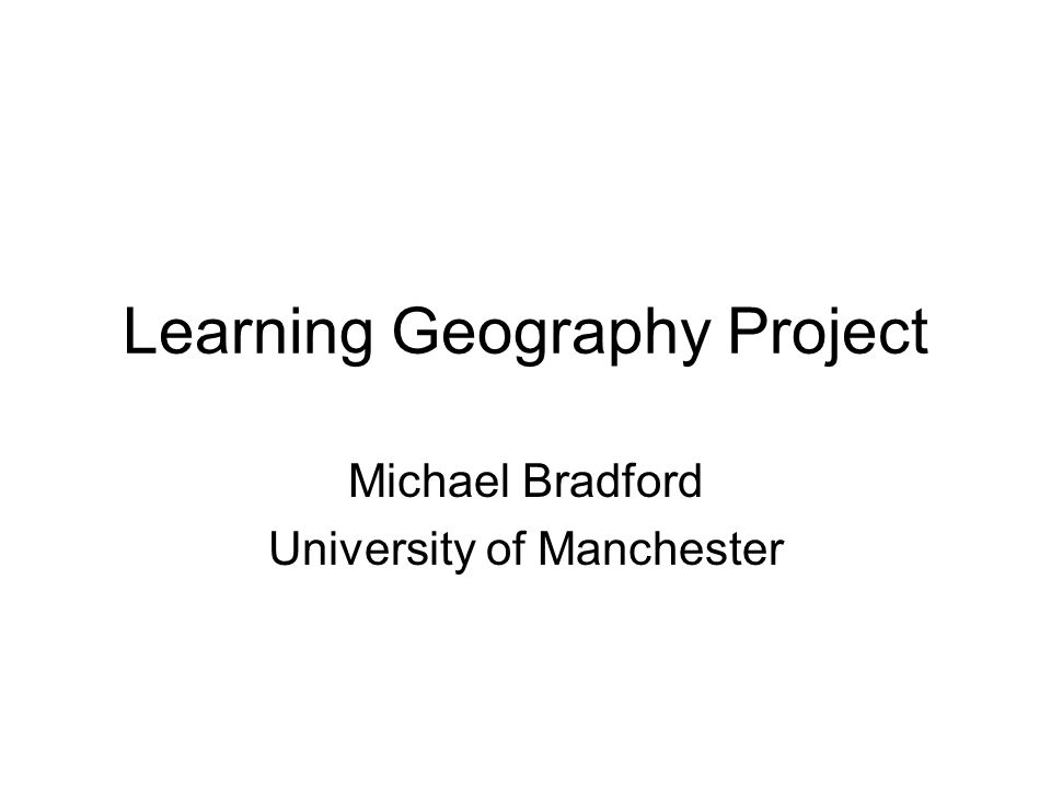 Learning Geography Project Michael Bradford University of Manchester