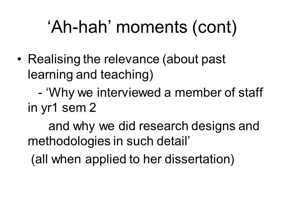 Ah-hah moments (cont) Realising the relevance (about past learning and teaching) - Why we interviewed a member of staff in yr1 sem 2 and why we did research designs and methodologies in such detail (all when applied to her dissertation)