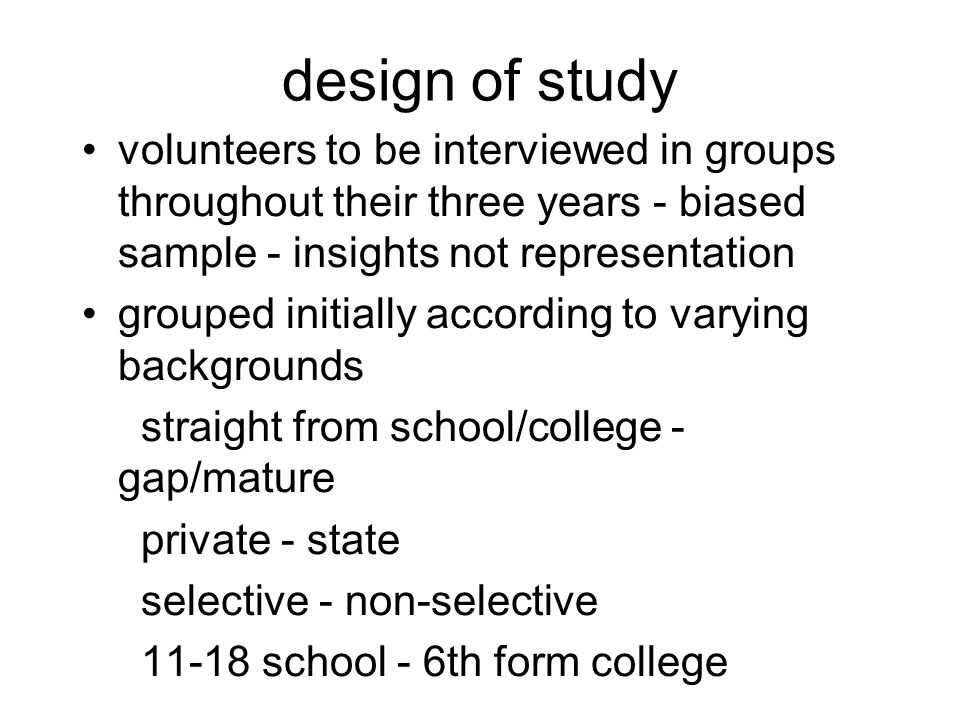 design of study volunteers to be interviewed in groups throughout their three years - biased sample - insights not representation grouped initially according to varying backgrounds straight from school/college - gap/mature private - state selective - non-selective 11-18 school - 6th form college