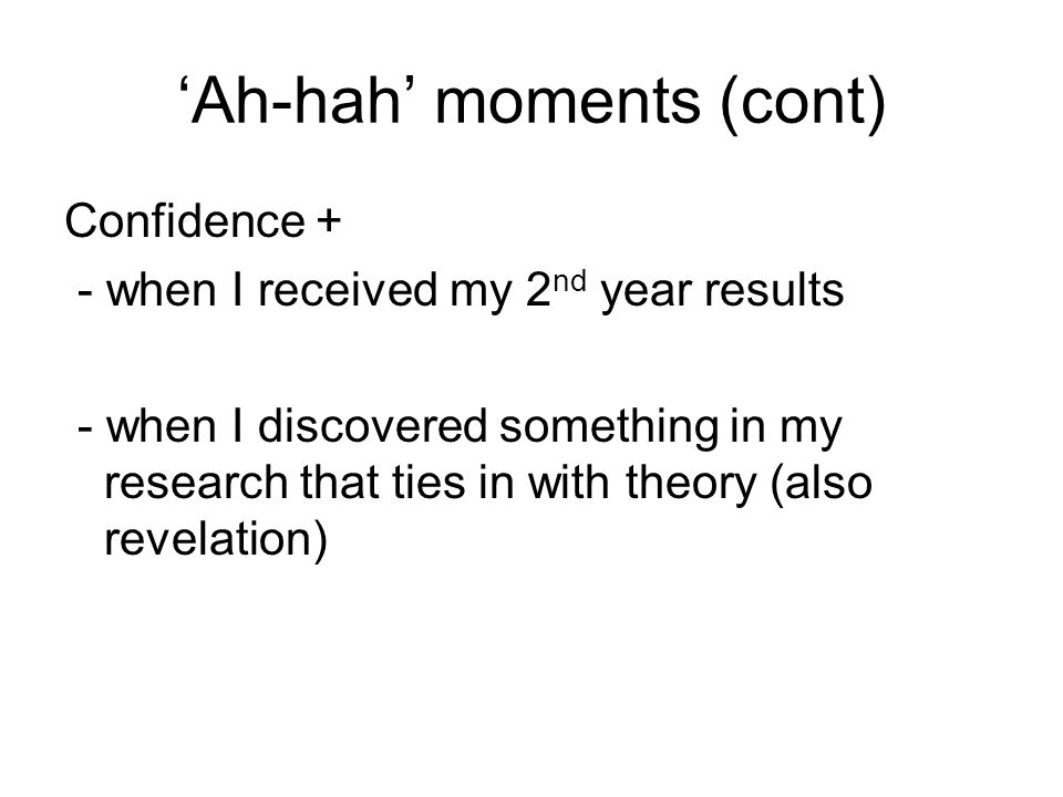 Ah-hah moments (cont) Confidence + - when I received my 2 nd year results - when I discovered something in my research that ties in with theory (also revelation)