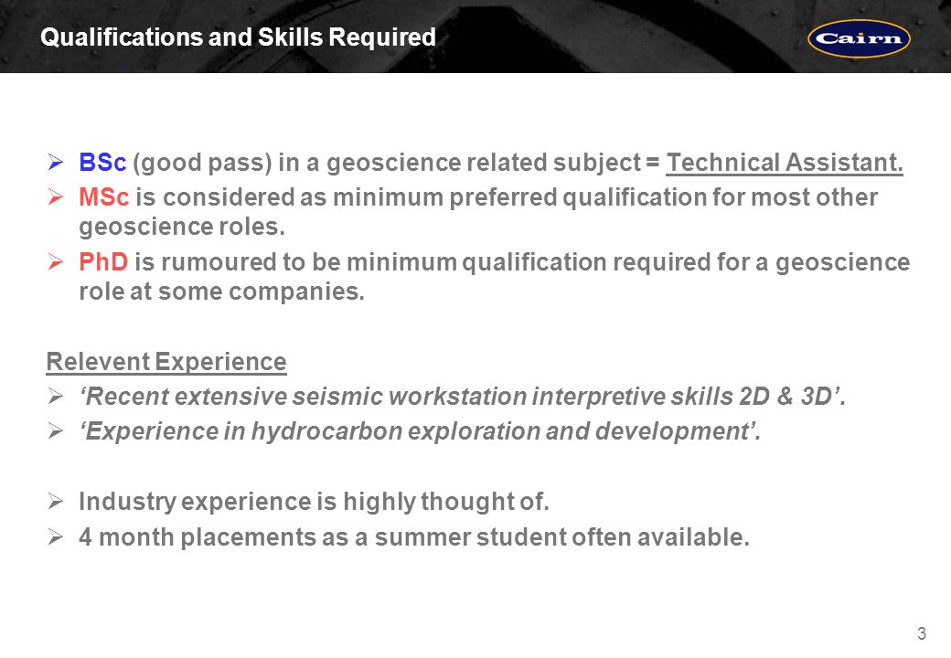 3 Qualifications and Skills Required BSc (good pass) in a geoscience related subject = Technical Assistant.