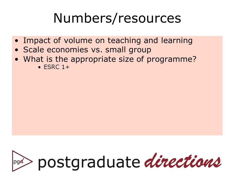 Numbers/resources Impact of volume on teaching and learning Scale economies vs. small group What is the appropriate size of programme? ESRC 1+