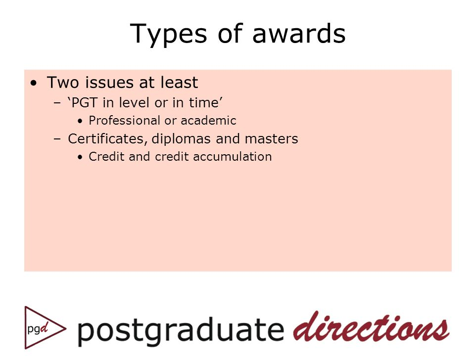 Types of awards Two issues at least –PGT in level or in time Professional or academic –Certificates, diplomas and masters Credit and credit accumulation