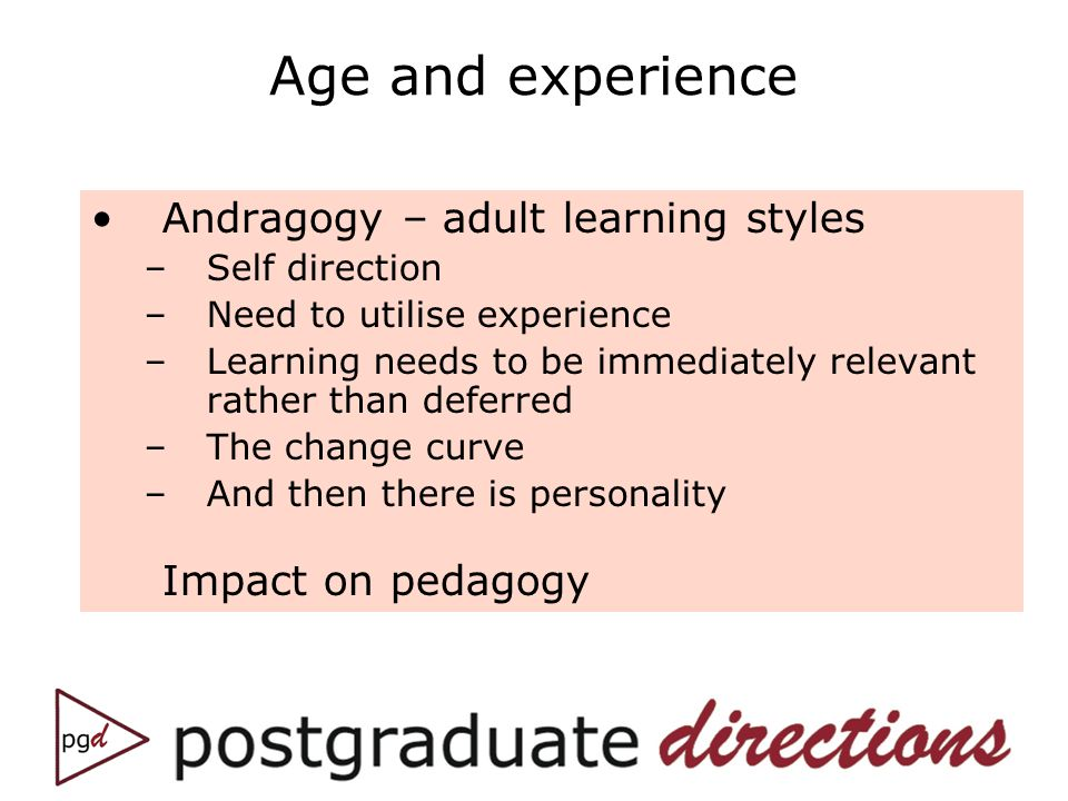 Age and experience Andragogy – adult learning styles –Self direction –Need to utilise experience –Learning needs to be immediately relevant rather tha