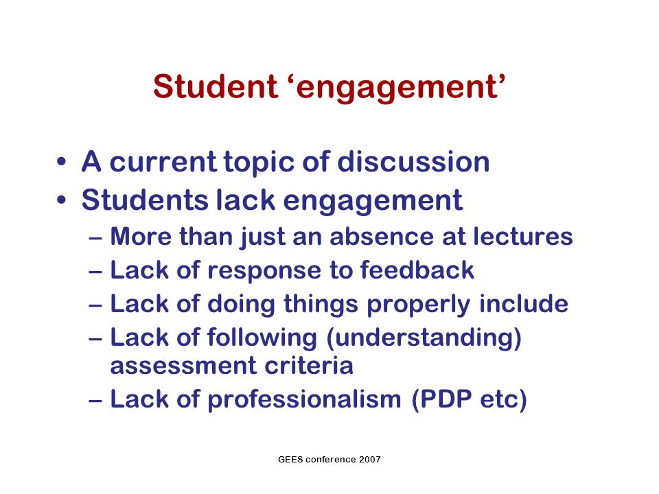 GEES conference 2007 Student engagement A current topic of discussion Students lack engagement –More than just an absence at lectures –Lack of response to feedback –Lack of doing things properly include –Lack of following (understanding) assessment criteria –Lack of professionalism (PDP etc)