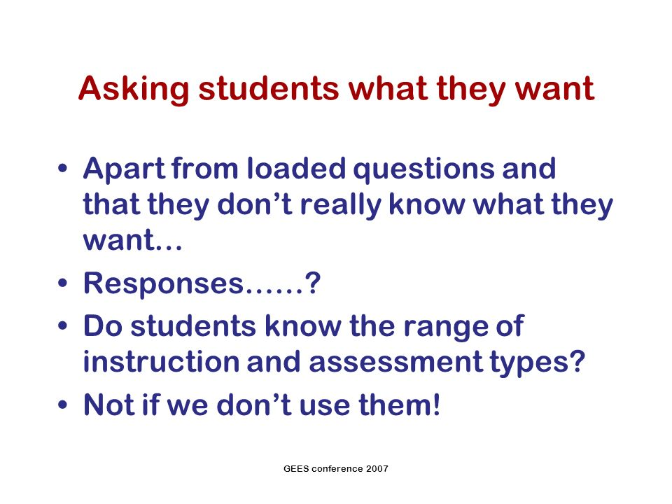GEES conference 2007 Asking students what they want Apart from loaded questions and that they dont really know what they want… Responses…….