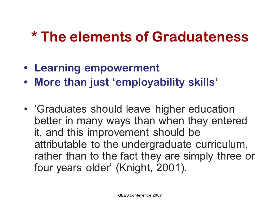 GEES conference 2007 * The elements of Graduateness Learning empowerment More than just employability skills Graduates should leave higher education better in many ways than when they entered it, and this improvement should be attributable to the undergraduate curriculum, rather than to the fact they are simply three or four years older (Knight, 2001).
