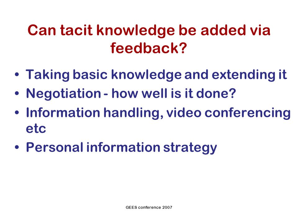 GEES conference 2007 Can tacit knowledge be added via feedback.