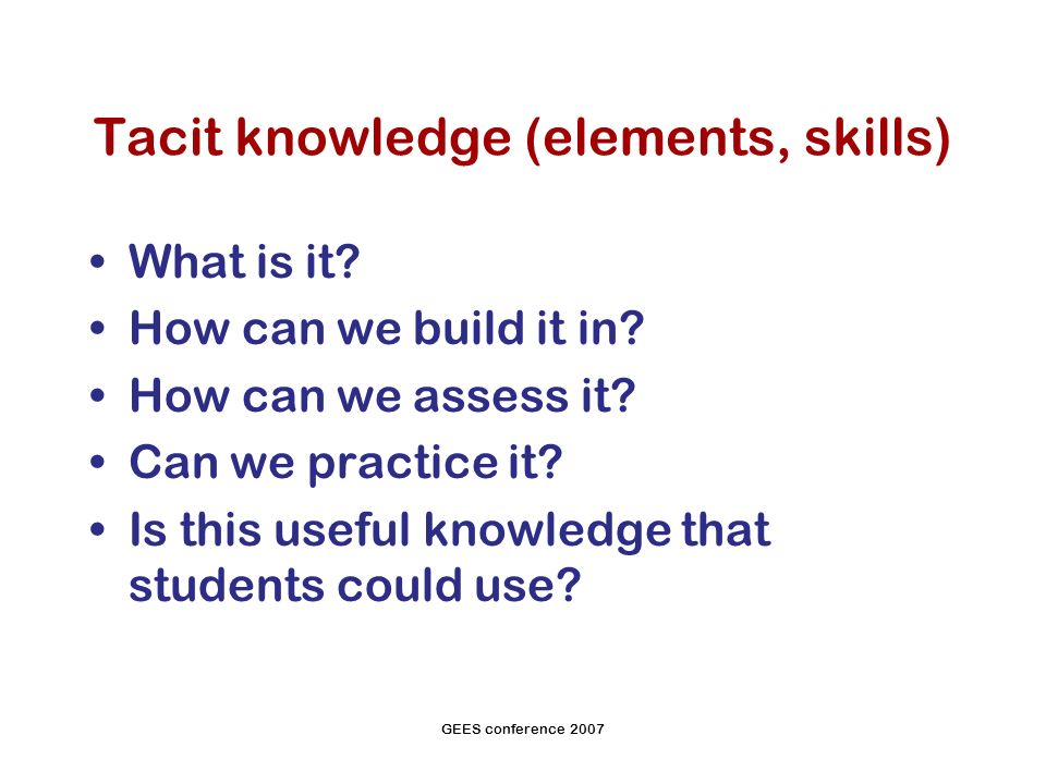 GEES conference 2007 Tacit knowledge (elements, skills) What is it.