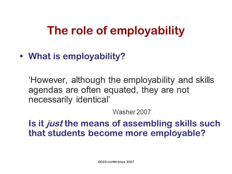 GEES conference 2007 The role of employability What is employability.