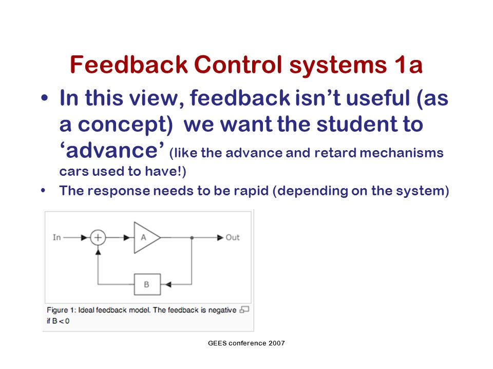GEES conference 2007 Feedback Control systems 1a In this view, feedback isnt useful (as a concept) we want the student to advance (like the advance and retard mechanisms cars used to have!) The response needs to be rapid (depending on the system)
