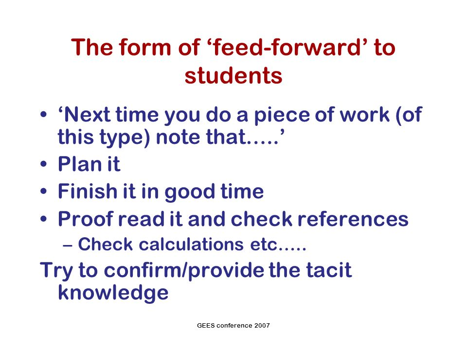 GEES conference 2007 The form of feed-forward to students Next time you do a piece of work (of this type) note that…..