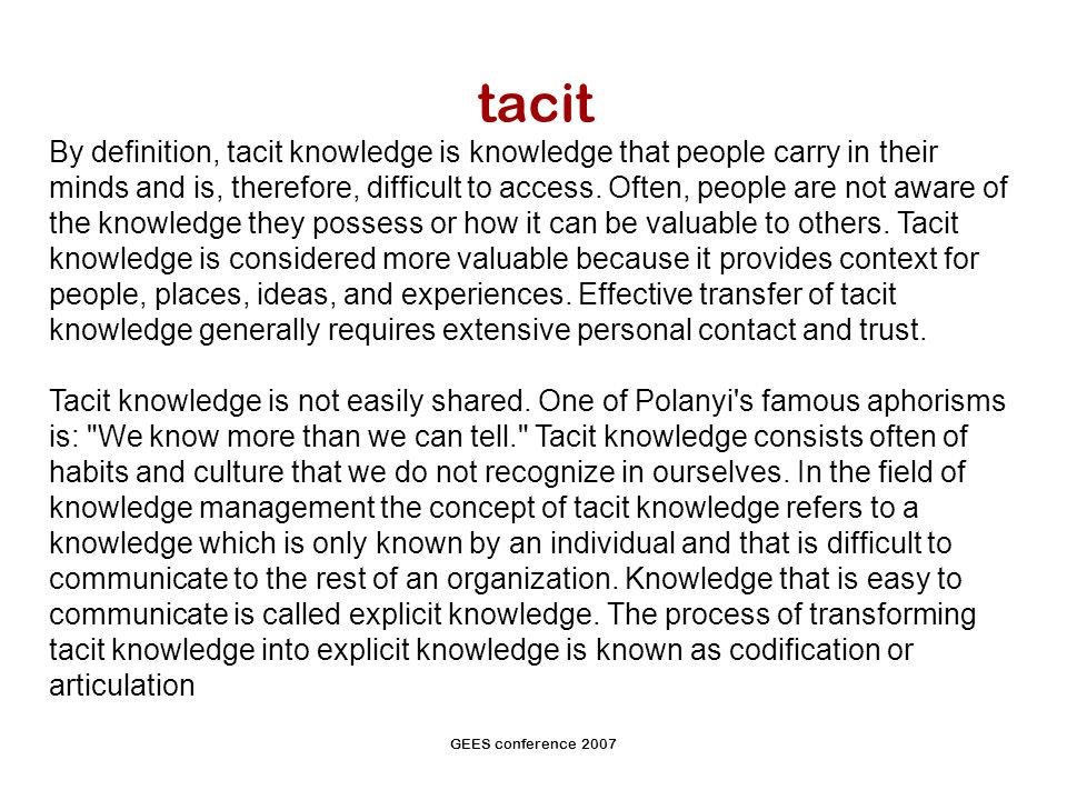 GEES conference 2007 tacit By definition, tacit knowledge is knowledge that people carry in their minds and is, therefore, difficult to access.