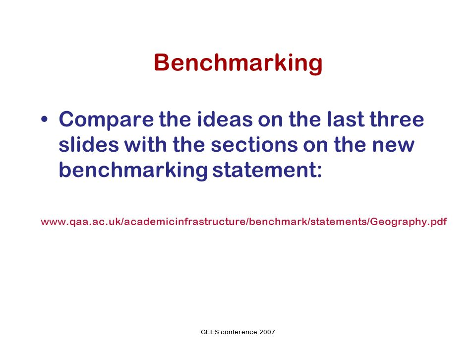 GEES conference 2007 Benchmarking Compare the ideas on the last three slides with the sections on the new benchmarking statement:
