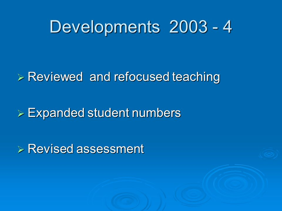 Developments Reviewed and refocused teaching Reviewed and refocused teaching Expanded student numbers Expanded student numbers Revised assessment Revised assessment